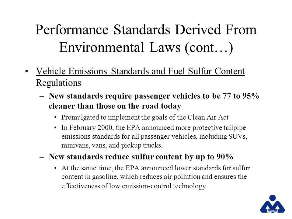 Performance Standards Derived From Environmental Laws (cont…) Vehicle Emissions Standards and Fuel Sulfur Content Regulations –New standards require passenger vehicles to be 77 to 95% cleaner than those on the road today Promulgated to implement the goals of the Clean Air Act In February 2000, the EPA announced more protective tailpipe emissions standards for all passenger vehicles, including SUVs, minivans, vans, and pickup trucks.