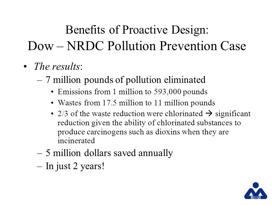 Benefits of Proactive Design: Dow – NRDC Pollution Prevention Case The results: –7 million pounds of pollution eliminated Emissions from 1 million to 593,000 pounds Wastes from 17.5 million to 11 million pounds 2/3 of the waste reduction were chlorinated significant reduction given the ability of chlorinated substances to produce carcinogens such as dioxins when they are incinerated –5 million dollars saved annually –In just 2 years!