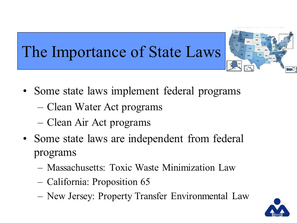 Some state laws implement federal programs –Clean Water Act programs –Clean Air Act programs Some state laws are independent from federal programs –Massachusetts: Toxic Waste Minimization Law –California: Proposition 65 –New Jersey: Property Transfer Environmental Law The Importance of State Laws