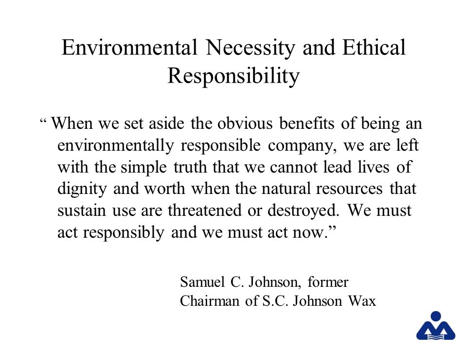 Environmental Necessity and Ethical Responsibility When we set aside the obvious benefits of being an environmentally responsible company, we are left with the simple truth that we cannot lead lives of dignity and worth when the natural resources that sustain use are threatened or destroyed.