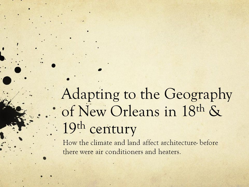 Adapting to the Geography of New Orleans in 18 th & 19 th century How the climate and land affect architecture- before there were air conditioners and