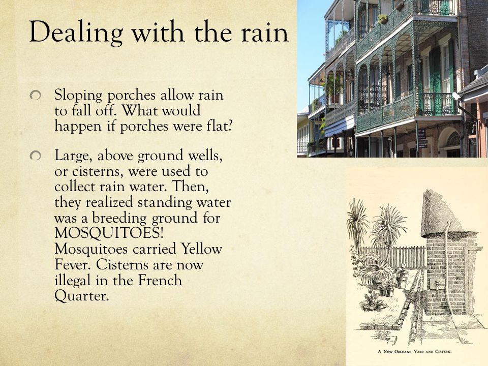Dealing with the rain Sloping porches allow rain to fall off. What would happen if porches were flat? Large, above ground wells, or cisterns, were use