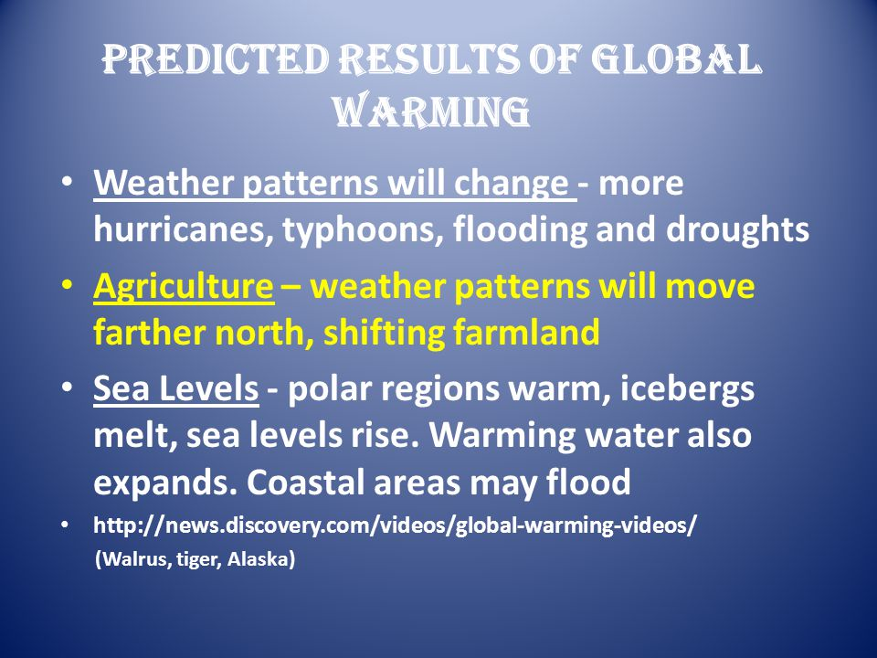 Predicted Results Of Global Warming Weather patterns will change - more hurricanes, typhoons, flooding and droughts Agriculture – weather patterns wil