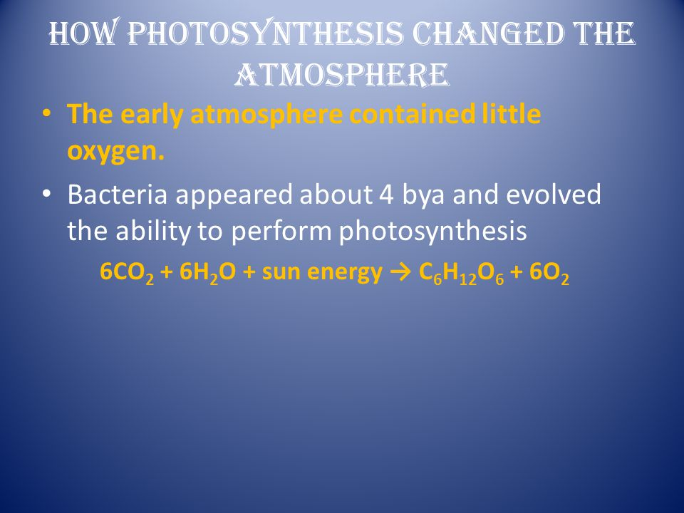 HOW PHOTOSYNTHESIS CHANGED THE ATMOSPHERE The early atmosphere contained little oxygen. Bacteria appeared about 4 bya and evolved the ability to perfo
