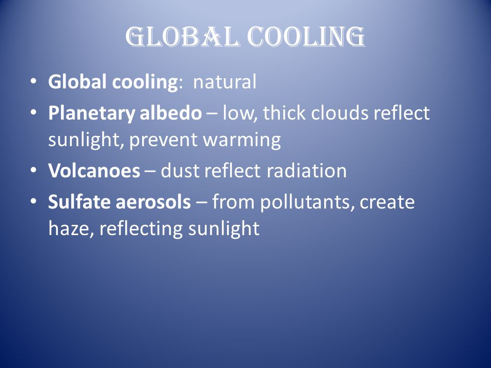 Global Cooling Global cooling: natural Planetary albedo – low, thick clouds reflect sunlight, prevent warming Volcanoes – dust reflect radiation Sulfa