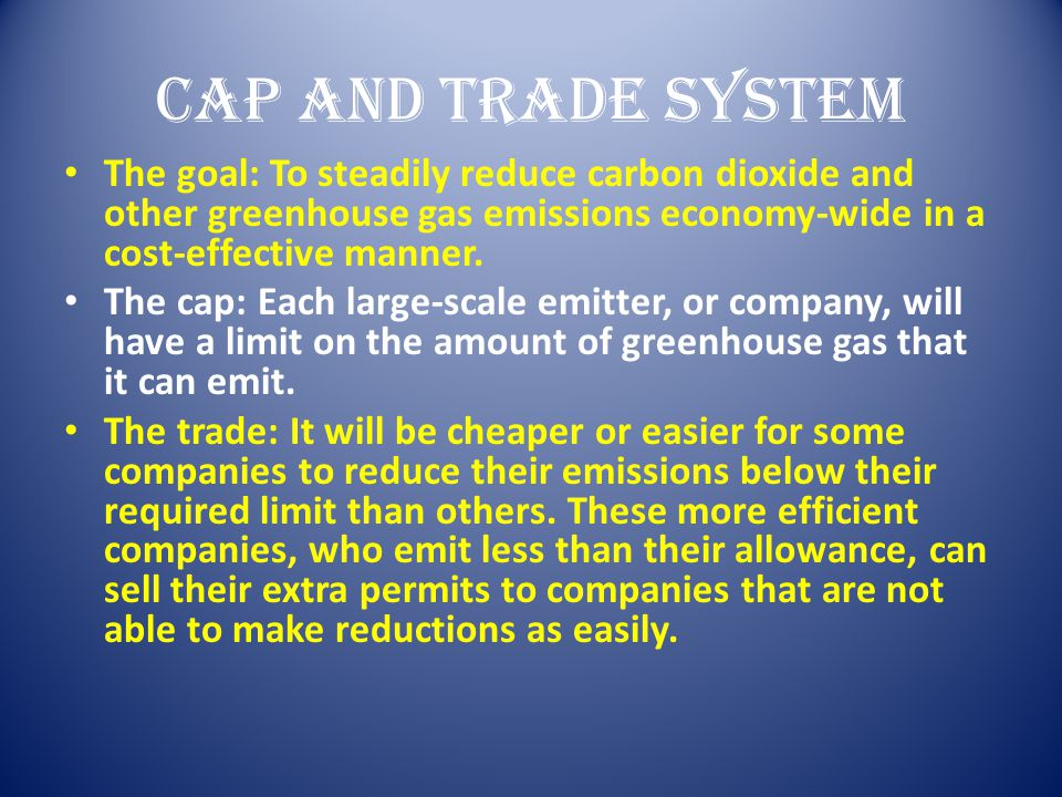 Cap and Trade System The goal: To steadily reduce carbon dioxide and other greenhouse gas emissions economy-wide in a cost-effective manner. The cap: