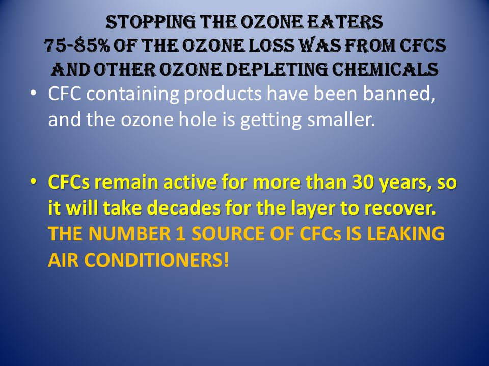 STOPPING THE OZONE EATERS 75-85% of the ozone loss was from CFCs and other ozone depleting chemicals CFC containing products have been banned, and the