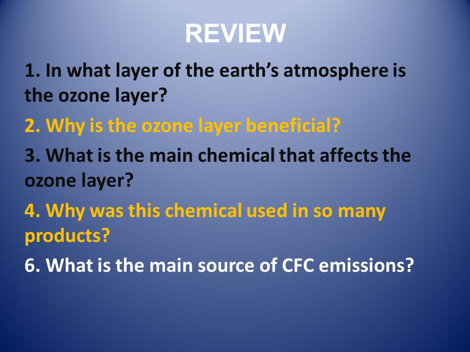 REVIEW 1. In what layer of the earths atmosphere is the ozone layer? 2. Why is the ozone layer beneficial? 3. What is the main chemical that affects t
