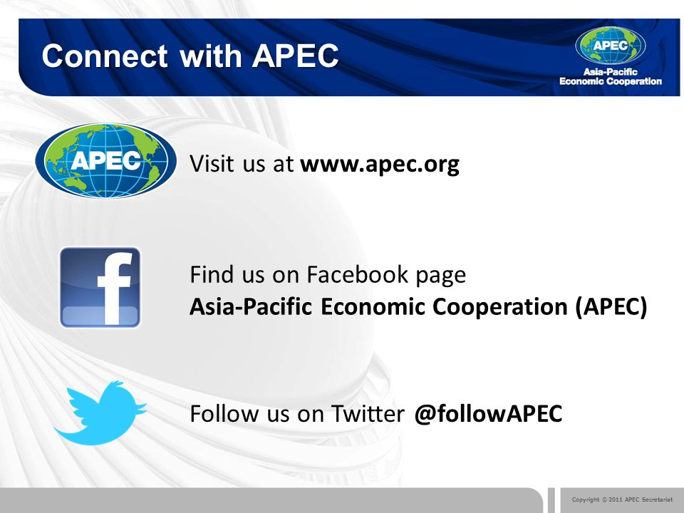 Copyright © 2011 APEC Secretariat Connect with APEC Follow us on Twitter @followAPEC Find us on Facebook page Asia-Pacific Economic Cooperation (APEC) Visit us at www.apec.org