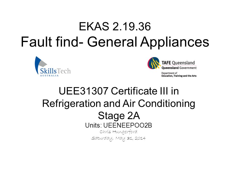 UEE31307 Certificate III in Refrigeration and Air Conditioning Stage 2A Units: UEENEEPOO2B Chris Hungerford Saturday, May 31, 2014 EKAS 2.19.36 Fault