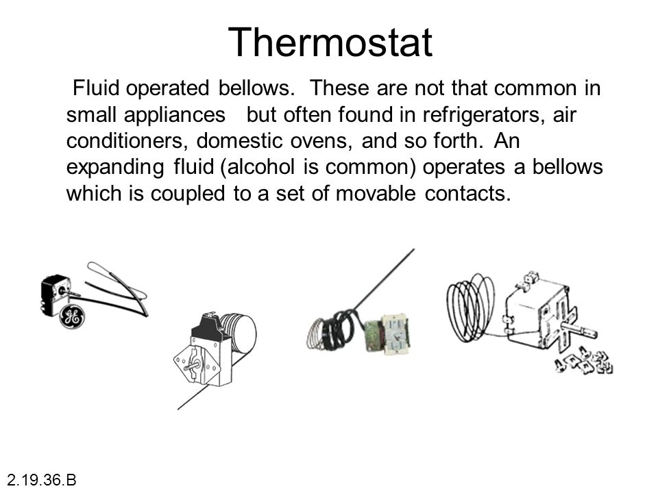 Thermostat Fluid operated bellows. These are not that common in small appliances but often found in refrigerators, air conditioners, domestic ovens, a
