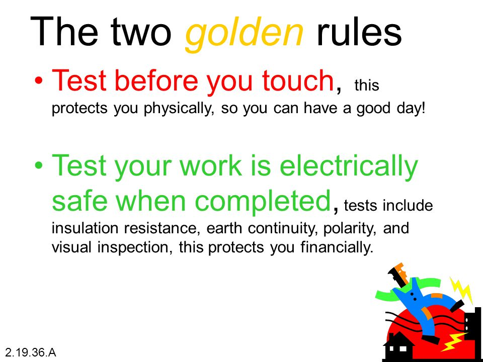 The two golden rules Test before you touch, this protects you physically, so you can have a good day! Test your work is electrically safe when complet