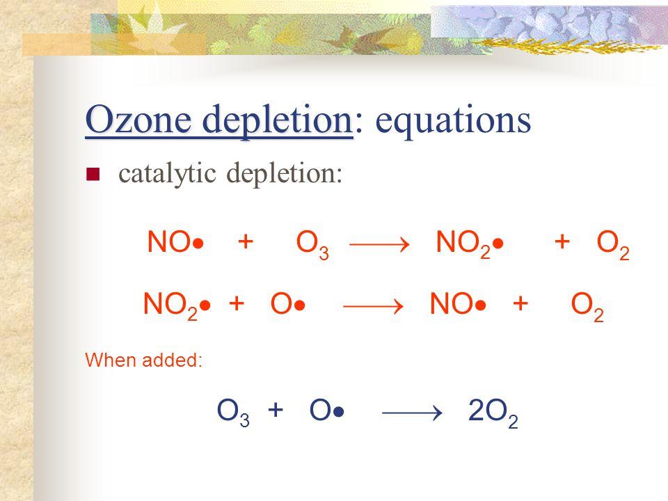 Ozone depletion Ozone depletion: equations catalytic depletion: NO + O 3 NO 2 + O 2 NO 2 + O NO + O 2 When added: O 3 + O 2O 2