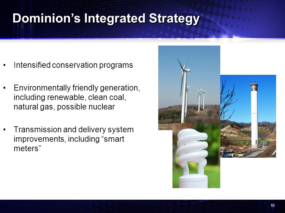 10 Intensified conservation programs Environmentally friendly generation, including renewable, clean coal, natural gas, possible nuclear Transmission and delivery system improvements, including smart meters Dominions Integrated Strategy