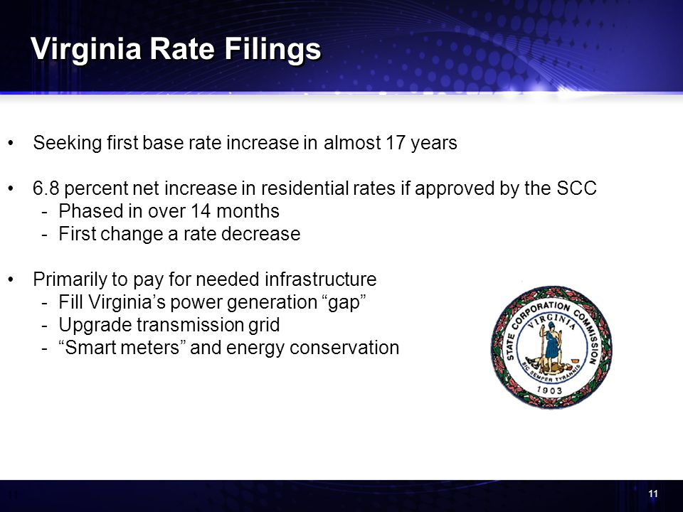 11 Seeking first base rate increase in almost 17 years 6.8 percent net increase in residential rates if approved by the SCC -Phased in over 14 months -First change a rate decrease Primarily to pay for needed infrastructure -Fill Virginias power generation gap -Upgrade transmission grid -Smart meters and energy conservation Virginia Rate Filings
