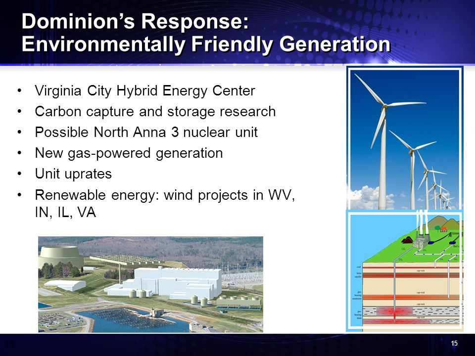 15 Virginia City Hybrid Energy Center Carbon capture and storage research Possible North Anna 3 nuclear unit New gas-powered generation Unit uprates Renewable energy: wind projects in WV, IN, IL, VA Dominions Response: Environmentally Friendly Generation Dominions Response: Environmentally Friendly Generation