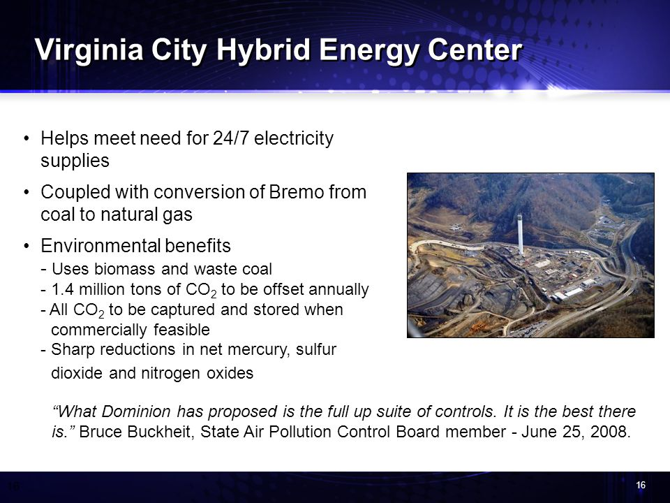 16 Helps meet need for 24/7 electricity supplies Coupled with conversion of Bremo from coal to natural gas Environmental benefits - Uses biomass and waste coal - 1.4 million tons of CO 2 to be offset annually - All CO 2 to be captured and stored when commercially feasible - Sharp reductions in net mercury, sulfur dioxide and nitrogen oxides Virginia City Hybrid Energy Center What Dominion has proposed is the full up suite of controls.