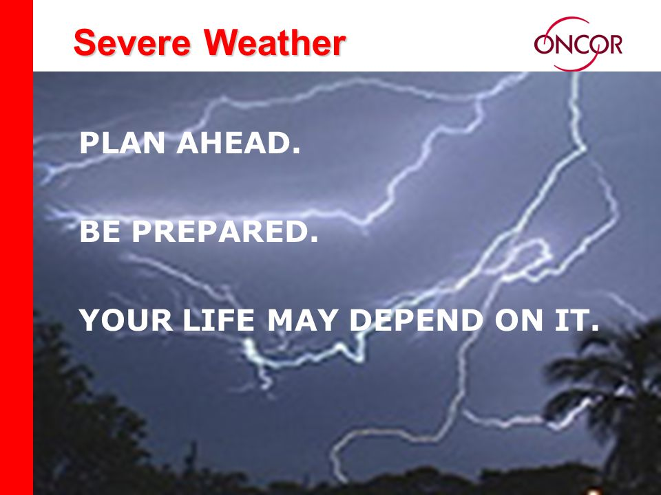 Distribution Division Severe Weather PLAN AHEAD. BE PREPARED. YOUR LIFE MAY DEPEND ON IT.