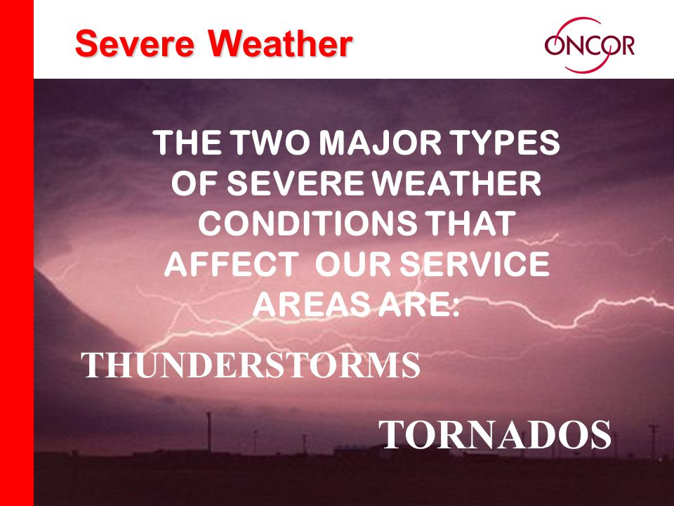 Distribution Division Severe Weather THE TWO MAJOR TYPES OF SEVERE WEATHER CONDITIONS THAT AFFECT OUR SERVICE AREAS ARE: THUNDERSTORMS TORNADOS