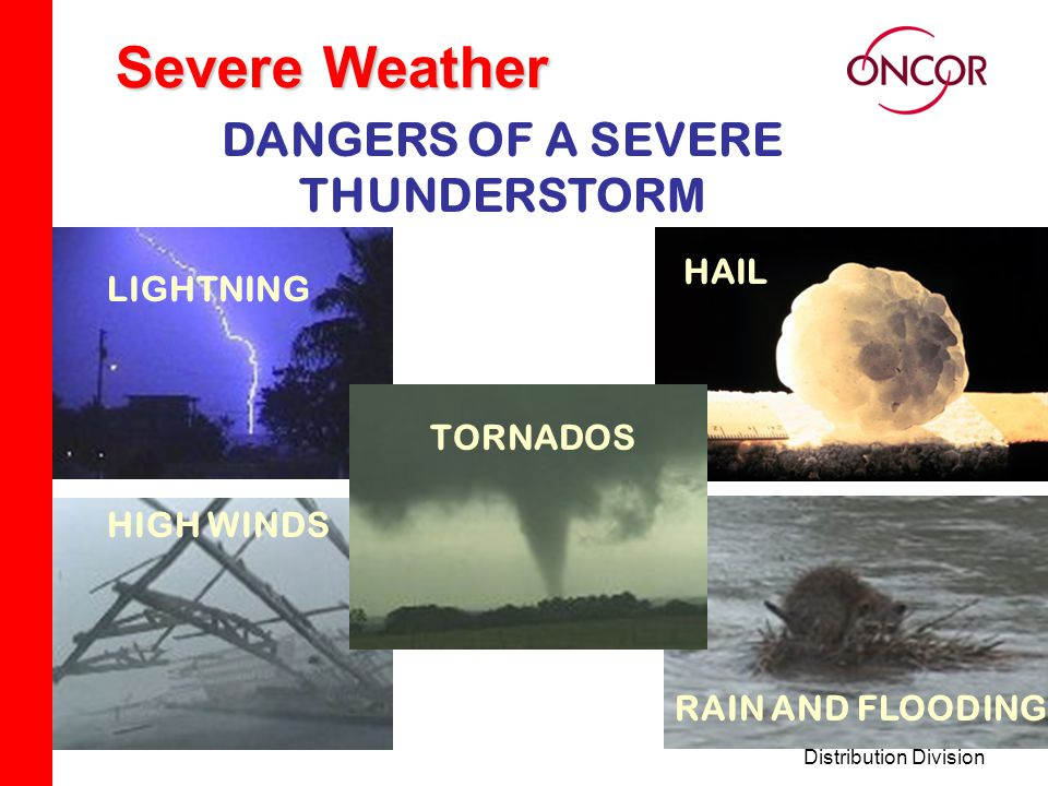 Distribution Division Severe Weather DANGERS OF A SEVERE THUNDERSTORM LIGHTNINGHAIL HIGH WINDS HAIL LIGHTNING RAIN AND FLOODING HIGH WINDS TORNADOS LIGHTNING TORNADOS
