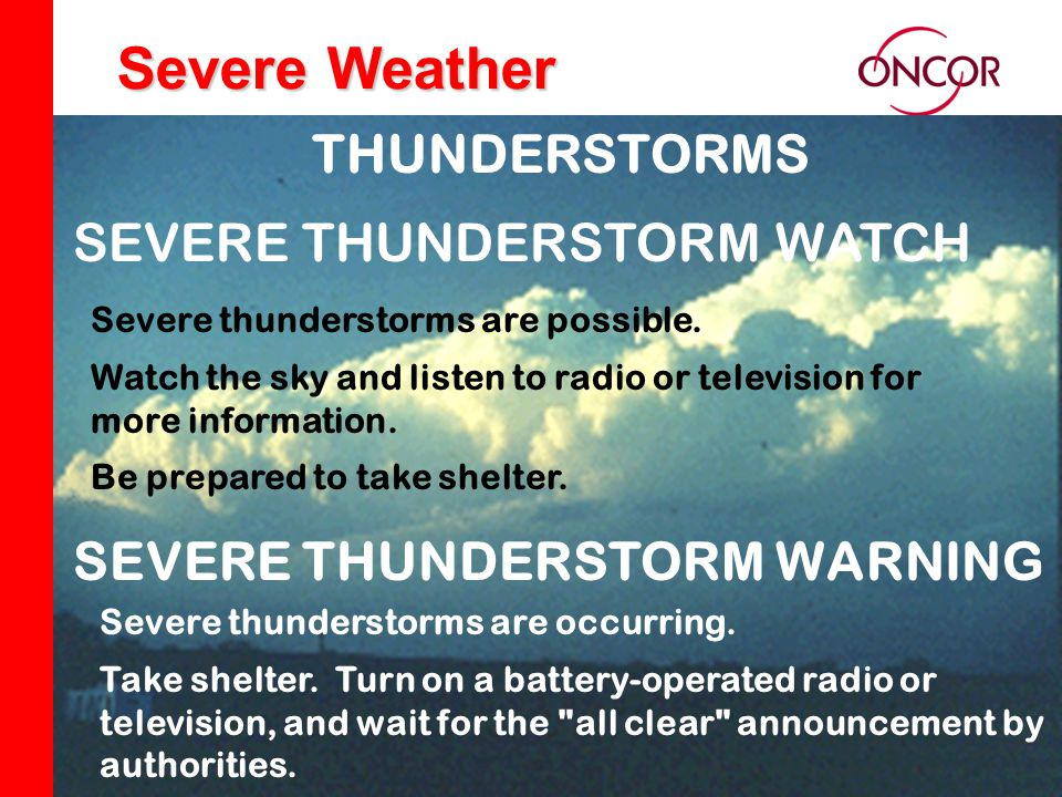 Distribution Division Severe Weather Severe thunderstorms are possible. Watch the sky and listen to radio or television for more information. Be prepa