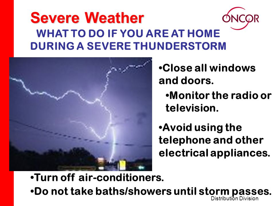 Distribution Division Severe Weather WHAT TO DO IF YOU ARE AT HOME DURING A SEVERE THUNDERSTORM Close all windows and doors.