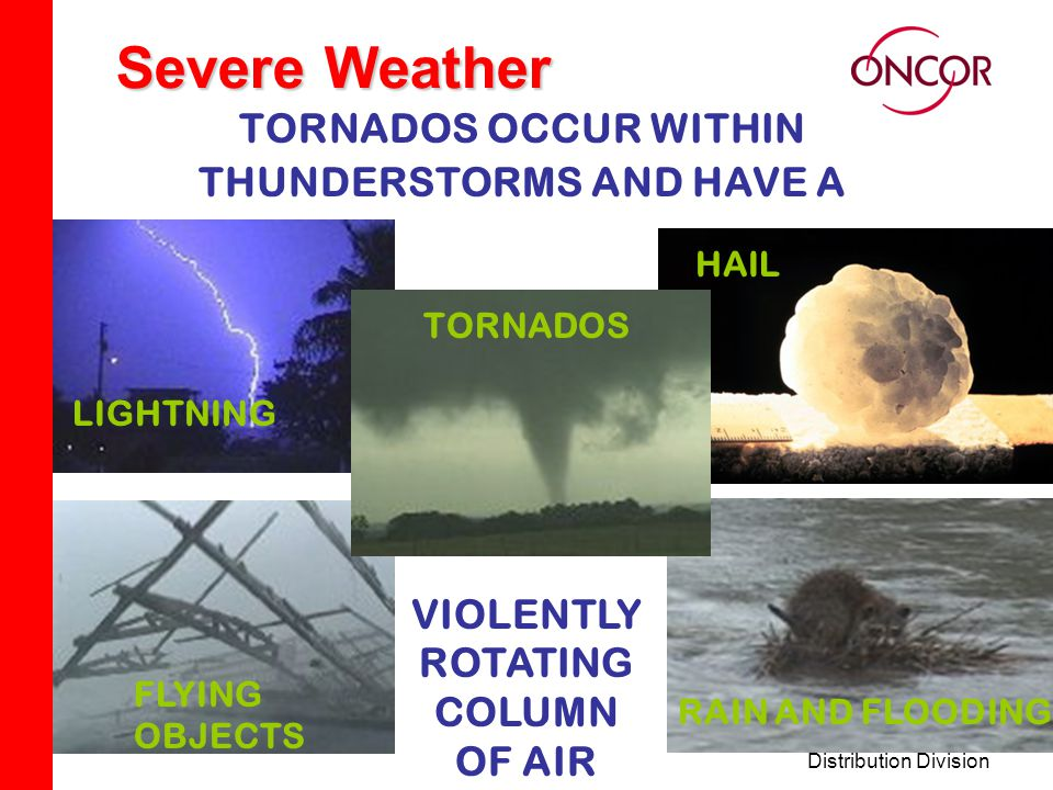 Distribution Division Severe Weather TORNADOS OCCUR WITHIN THUNDERSTORMS AND HAVE A LIGHTNINGHAIL HIGH WINDS HAIL LIGHTNING RAIN AND FLOODING FLYING O