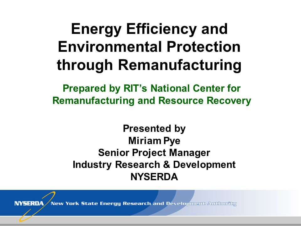 Energy Efficiency and Environmental Protection through Remanufacturing Presented by Miriam Pye Senior Project Manager Industry Research & Development