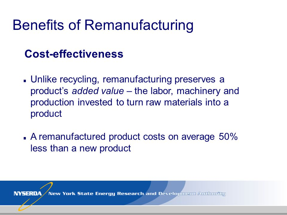 Benefits of Remanufacturing Cost-effectiveness n Unlike recycling, remanufacturing preserves a products added value – the labor, machinery and product