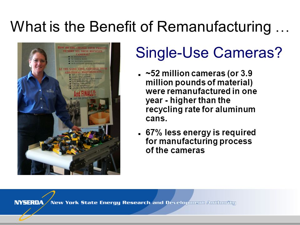 What is the Benefit of Remanufacturing … n ~52 million cameras (or 3.9 million pounds of material) were remanufactured in one year - higher than the r