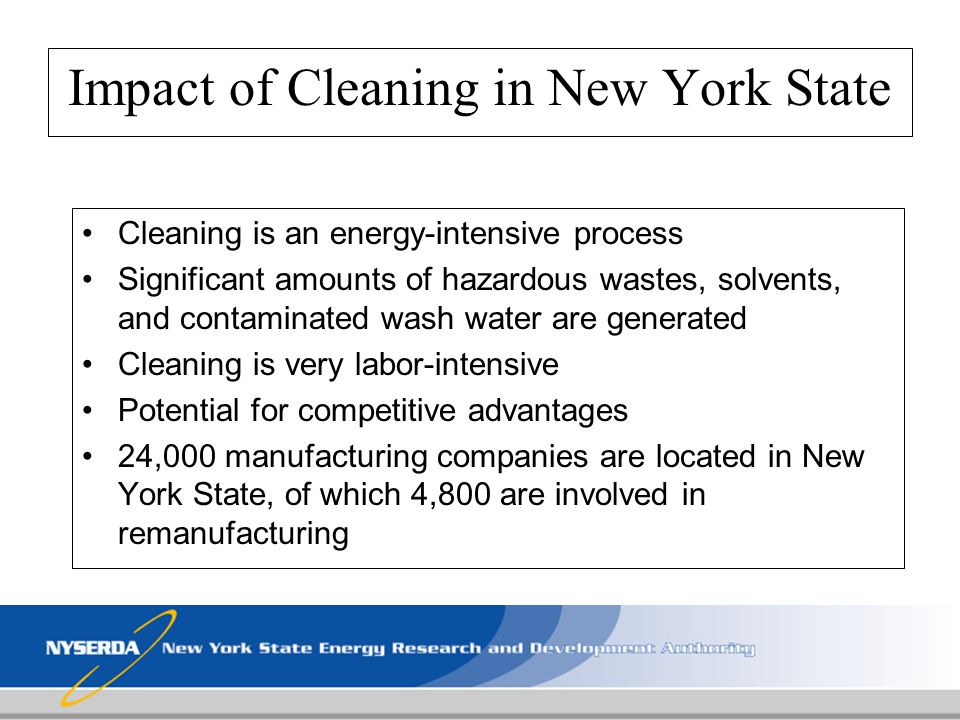 Impact of Cleaning in New York State Cleaning is an energy-intensive process Significant amounts of hazardous wastes, solvents, and contaminated wash
