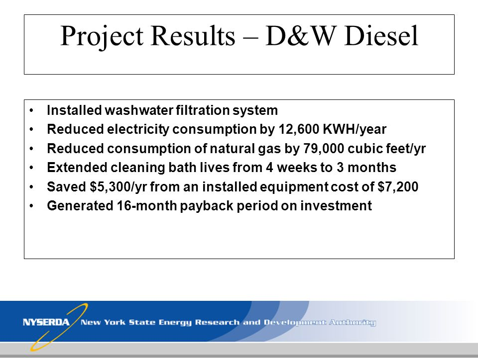 Project Results – D&W Diesel Installed washwater filtration system Reduced electricity consumption by 12,600 KWH/year Reduced consumption of natural g
