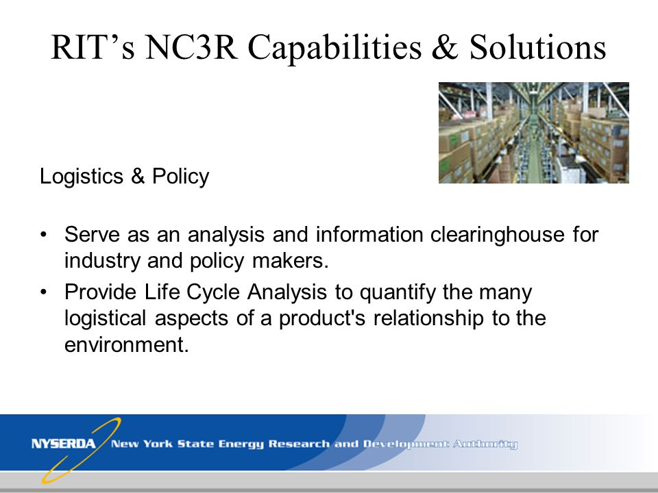 RITs NC3R Capabilities & Solutions Logistics & Policy Serve as an analysis and information clearinghouse for industry and policy makers. Provide Life