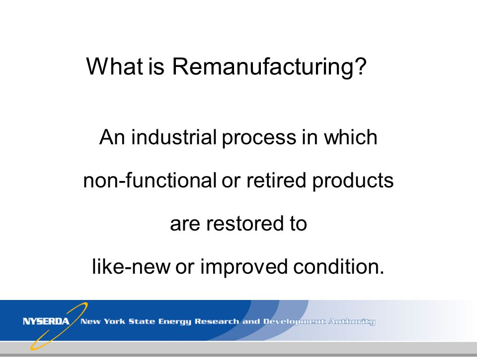 What is Remanufacturing? An industrial process in which non-functional or retired products are restored to like-new or improved condition.