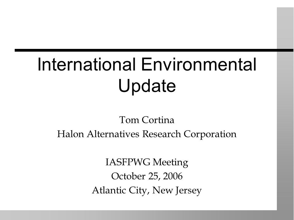 International Environmental Update Tom Cortina Halon Alternatives Research Corporation IASFPWG Meeting October 25, 2006 Atlantic City, New Jersey