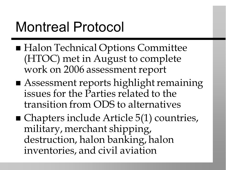 Montreal Protocol Halon Technical Options Committee (HTOC) met in August to complete work on 2006 assessment report Assessment reports highlight remaining issues for the Parties related to the transition from ODS to alternatives Chapters include Article 5(1) countries, military, merchant shipping, destruction, halon banking, halon inventories, and civil aviation