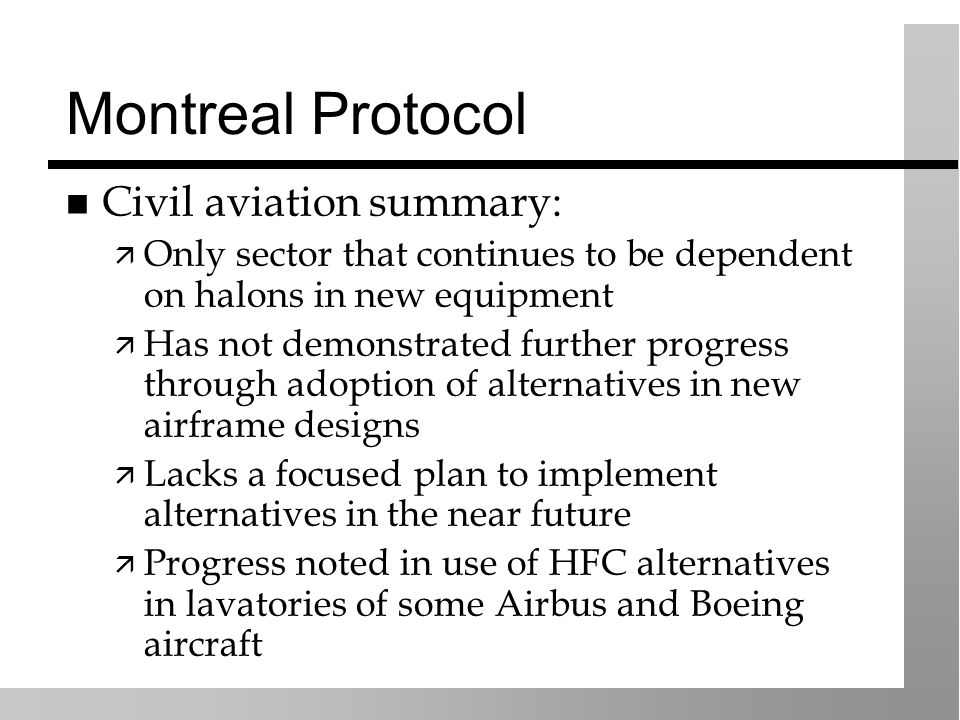 Montreal Protocol Civil aviation summary: Only sector that continues to be dependent on halons in new equipment Has not demonstrated further progress through adoption of alternatives in new airframe designs Lacks a focused plan to implement alternatives in the near future Progress noted in use of HFC alternatives in lavatories of some Airbus and Boeing aircraft