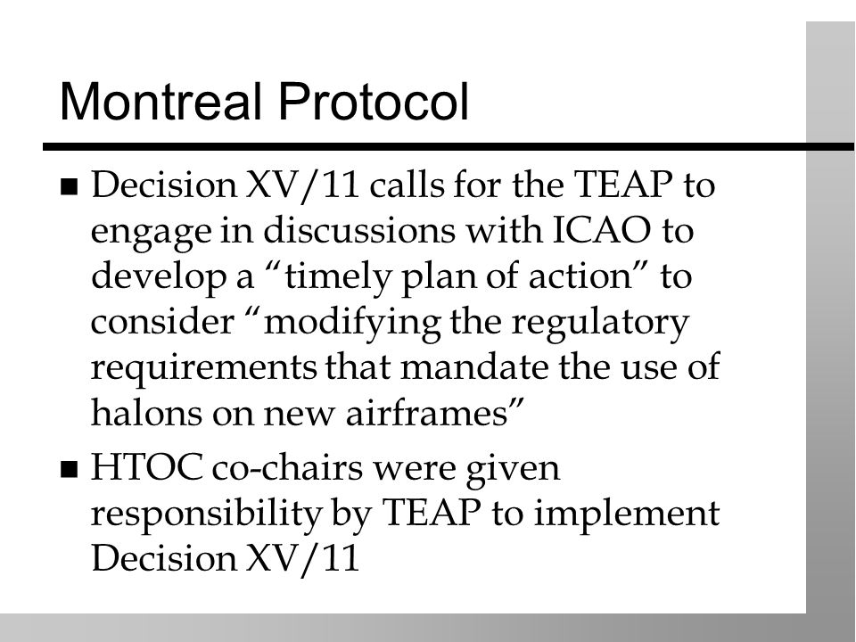 Montreal Protocol Decision XV/11 calls for the TEAP to engage in discussions with ICAO to develop a timely plan of action to consider modifying the regulatory requirements that mandate the use of halons on new airframes HTOC co-chairs were given responsibility by TEAP to implement Decision XV/11
