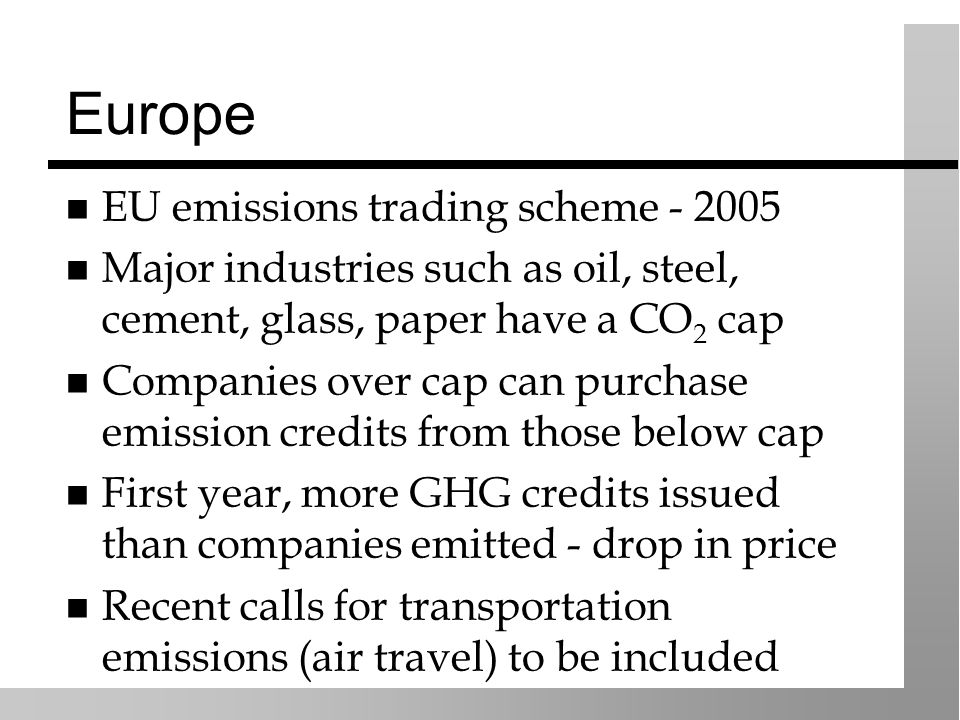 Europe EU emissions trading scheme - 2005 Major industries such as oil, steel, cement, glass, paper have a CO 2 cap Companies over cap can purchase emission credits from those below cap First year, more GHG credits issued than companies emitted - drop in price Recent calls for transportation emissions (air travel) to be included