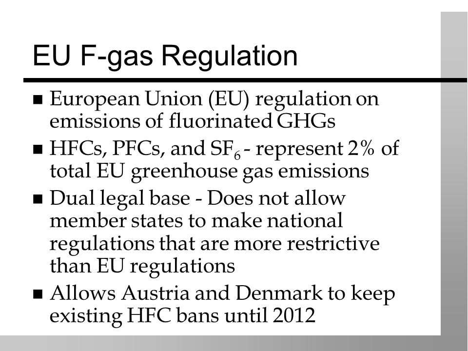 EU F-gas Regulation European Union (EU) regulation on emissions of fluorinated GHGs HFCs, PFCs, and SF 6 - represent 2% of total EU greenhouse gas emissions Dual legal base - Does not allow member states to make national regulations that are more restrictive than EU regulations Allows Austria and Denmark to keep existing HFC bans until 2012