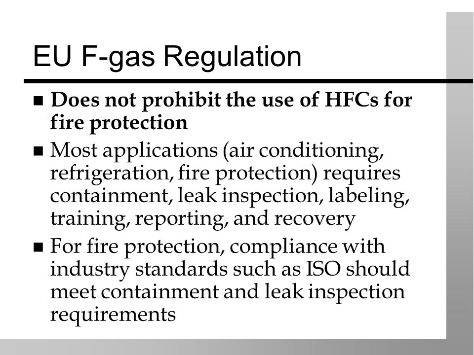 EU F-gas Regulation Does not prohibit the use of HFCs for fire protection Most applications (air conditioning, refrigeration, fire protection) require