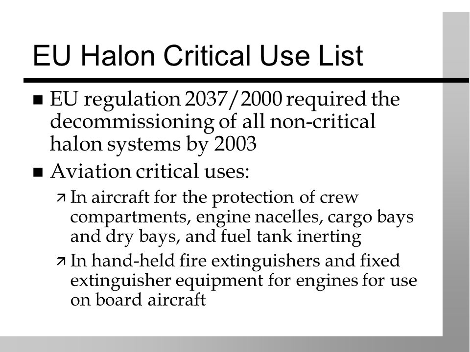 EU Halon Critical Use List EU regulation 2037/2000 required the decommissioning of all non-critical halon systems by 2003 Aviation critical uses: In a