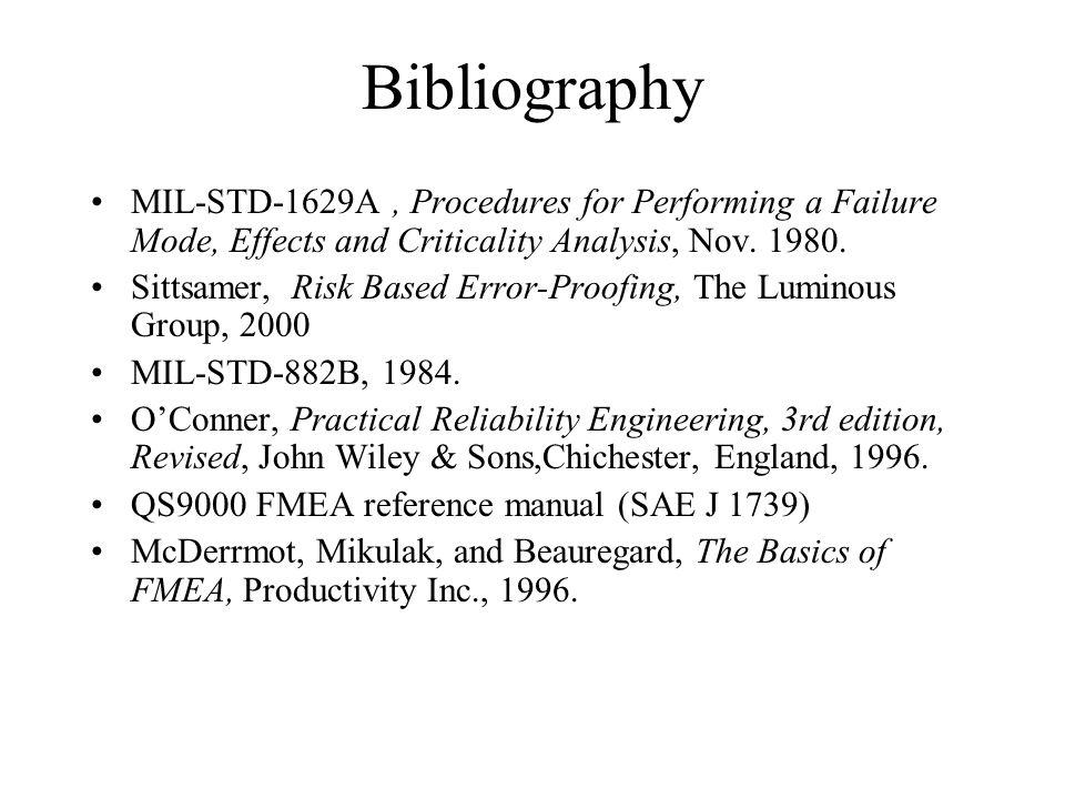 Bibliography MIL-STD-1629A, Procedures for Performing a Failure Mode, Effects and Criticality Analysis, Nov. 1980. Sittsamer, Risk Based Error-Proofin