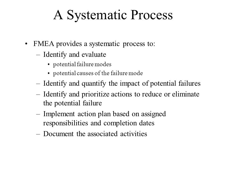 A Systematic Process FMEA provides a systematic process to: –Identify and evaluate potential failure modes potential causes of the failure mode –Ident