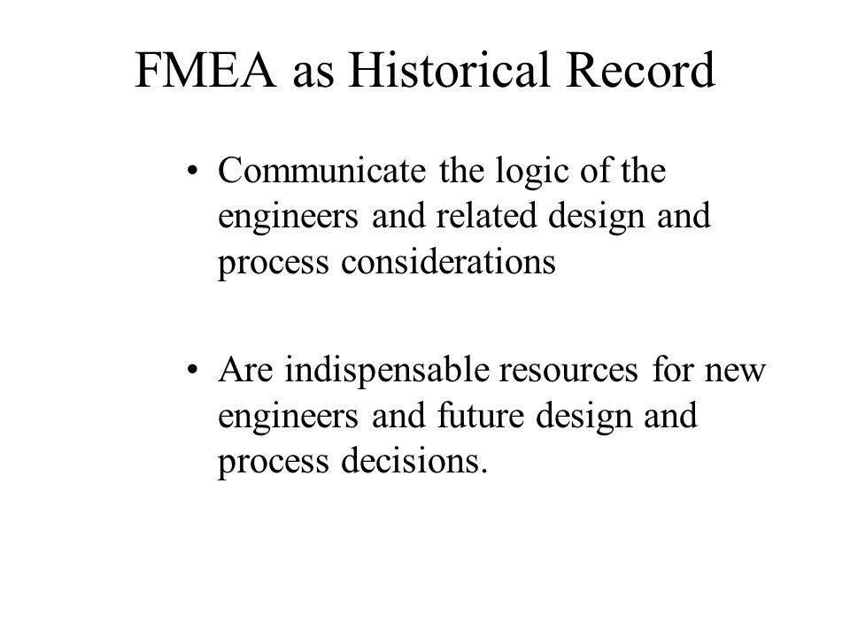 FMEA as Historical Record Communicate the logic of the engineers and related design and process considerations Are indispensable resources for new eng