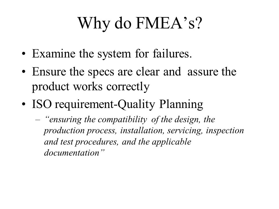 Why do FMEAs? Examine the system for failures. Ensure the specs are clear and assure the product works correctly ISO requirement-Quality Planning –ens