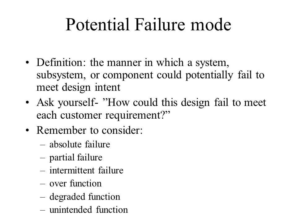 Potential Failure mode Definition: the manner in which a system, subsystem, or component could potentially fail to meet design intent Ask yourself- Ho