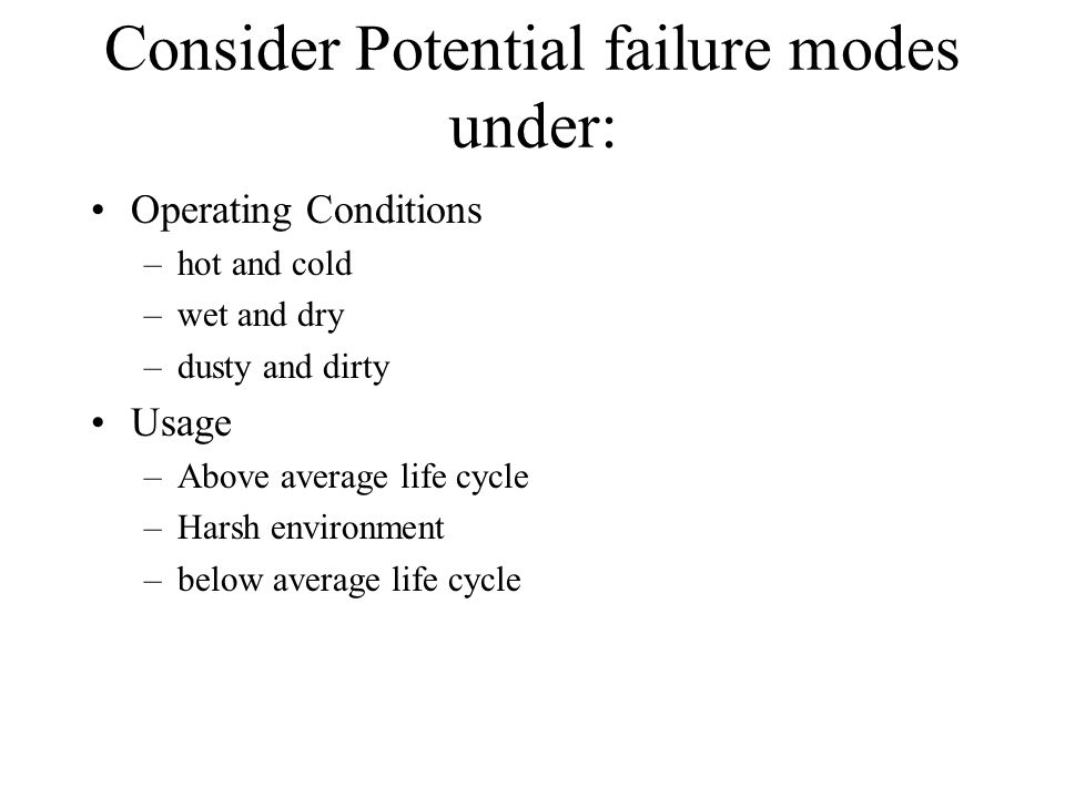 Consider Potential failure modes under: Operating Conditions –hot and cold –wet and dry –dusty and dirty Usage –Above average life cycle –Harsh enviro