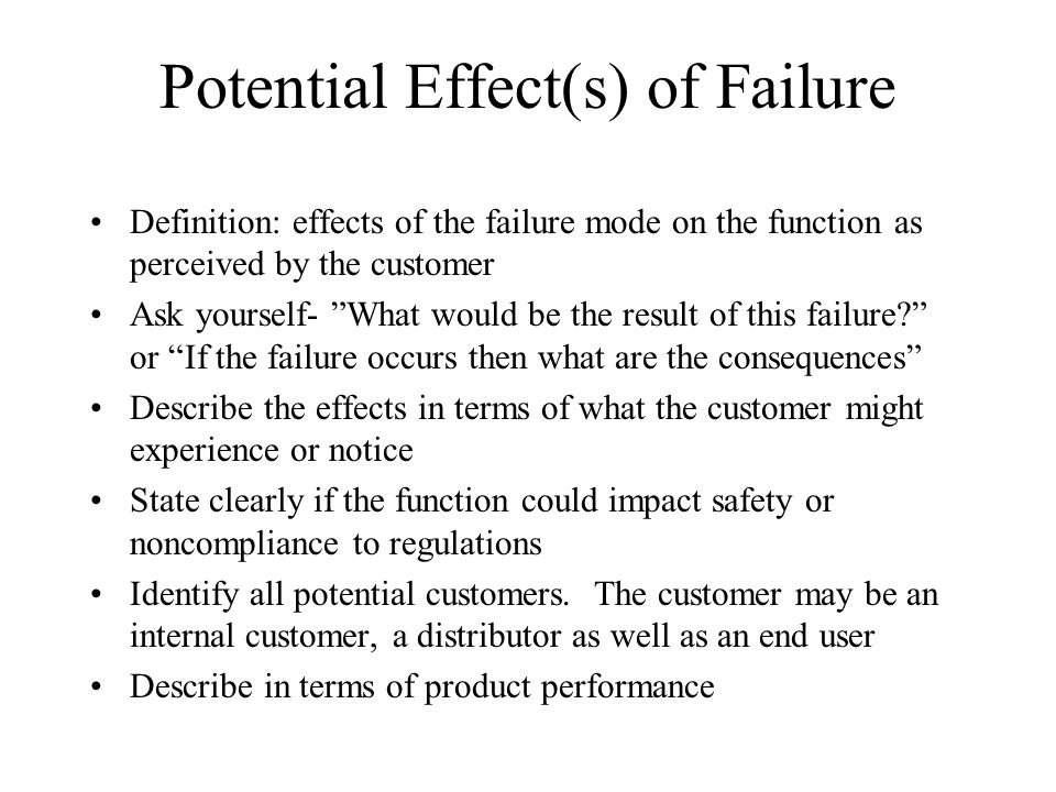 Potential Effect(s) of Failure Definition: effects of the failure mode on the function as perceived by the customer Ask yourself- What would be the re