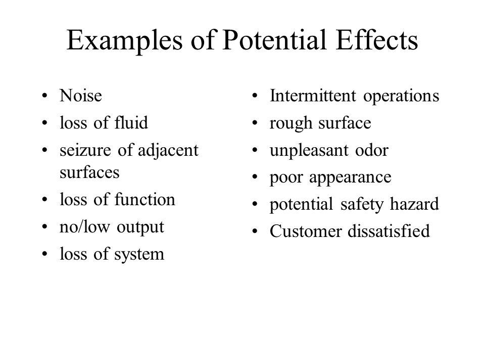 Examples of Potential Effects Noise loss of fluid seizure of adjacent surfaces loss of function no/low output loss of system Intermittent operations r